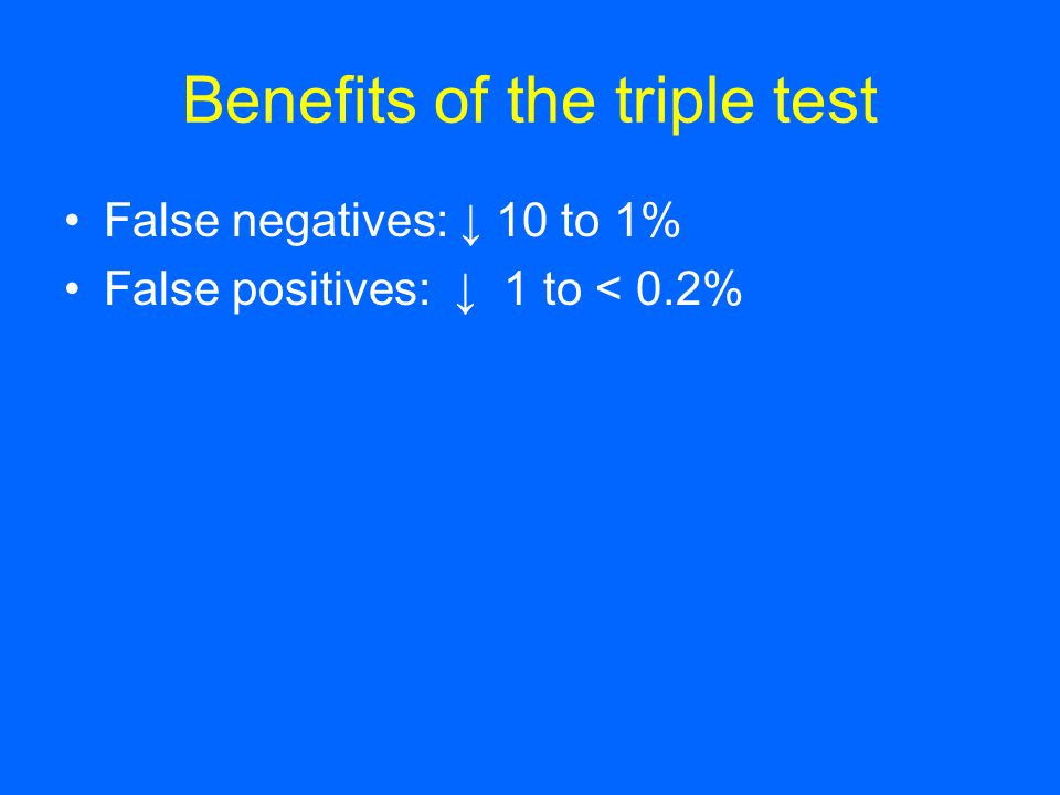 Benefits of the triple test False negatives: ↓ 10 to 1% False positives: ↓ 1 to < 0.2%