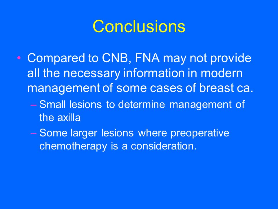 Conclusions Compared to CNB, FNA may not provide all the necessary information in modern management of some cases of breast ca. –Small lesions to dete