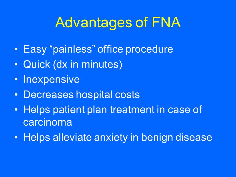 "Advantages of FNA Easy ""painless"" office procedure Quick (dx in minutes) Inexpensive Decreases hospital costs Helps patient plan treatment in case of"