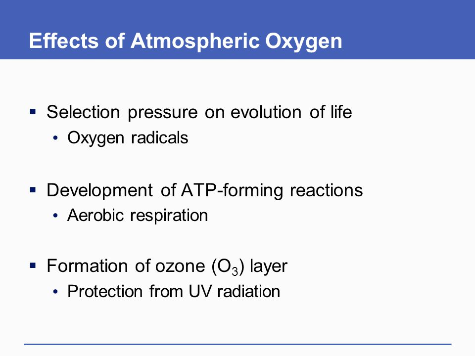 Effects of Atmospheric Oxygen  Selection pressure on evolution of life Oxygen radicals  Development of ATP-forming reactions Aerobic respiration  F