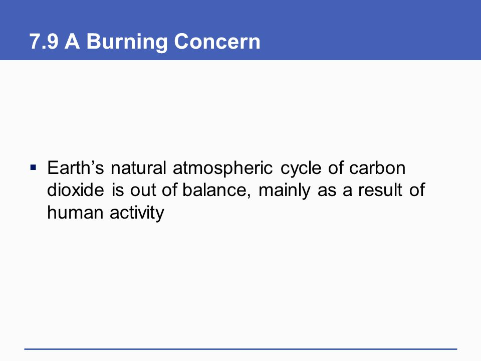 7.9 A Burning Concern  Earth's natural atmospheric cycle of carbon dioxide is out of balance, mainly as a result of human activity