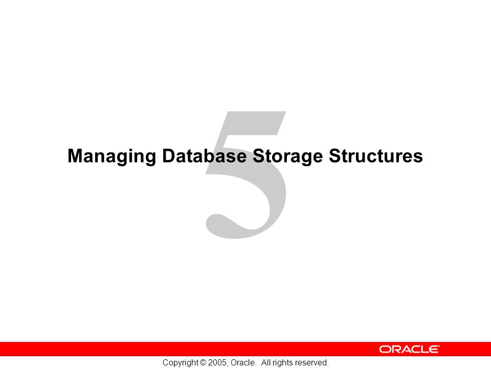 5 Copyright © 2005, Oracle. All rights reserved. Managing Database Storage Structures