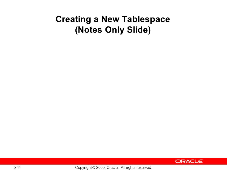 5-11 Copyright © 2005, Oracle. All rights reserved. Creating a New Tablespace (Notes Only Slide)