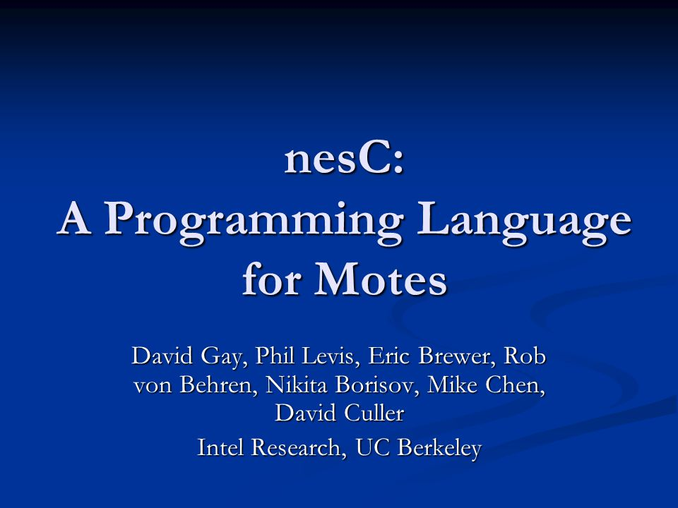 The State of the Motes TinyOS programs hard to write TinyOS programs hard to write No compiler: No compiler: verbose, unwieldy syntax verbose, unwieldy syntax many compile-time checks missing many compile-time checks missing No support for common idioms: No support for common idioms: state-machine-like programs state-machine-like programs split-phase operations split-phase operations atomicity guarantees, etc atomicity guarantees, etc