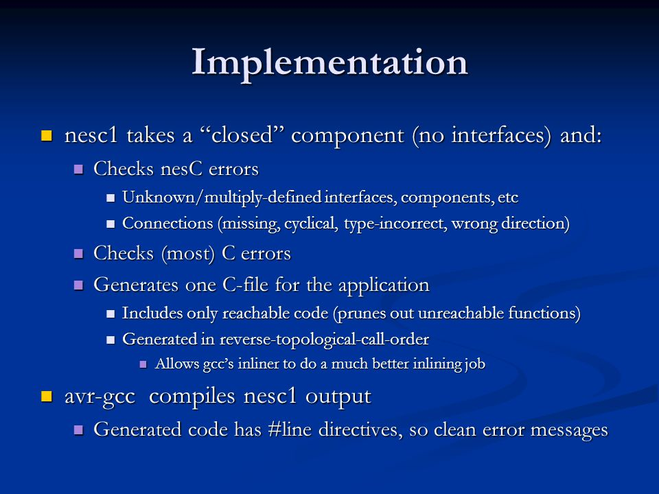 Implementation nesc1 takes a closed component (no interfaces) and: nesc1 takes a closed component (no interfaces) and: Checks nesC errors Checks nesC errors Unknown/multiply-defined interfaces, components, etc Unknown/multiply-defined interfaces, components, etc Connections (missing, cyclical, type-incorrect, wrong direction) Connections (missing, cyclical, type-incorrect, wrong direction) Checks (most) C errors Checks (most) C errors Generates one C-file for the application Generates one C-file for the application Includes only reachable code (prunes out unreachable functions) Includes only reachable code (prunes out unreachable functions) Generated in reverse-topological-call-order Generated in reverse-topological-call-order Allows gcc's inliner to do a much better inlining job Allows gcc's inliner to do a much better inlining job avr-gcc compiles nesc1 output avr-gcc compiles nesc1 output Generated code has #line directives, so clean error messages Generated code has #line directives, so clean error messages