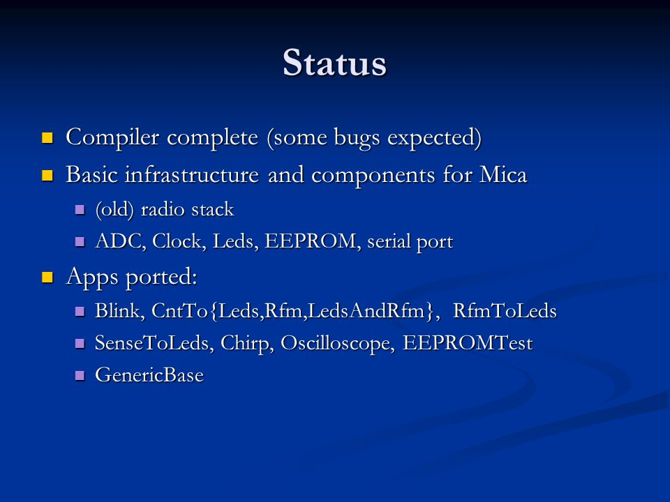 Status Compiler complete (some bugs expected) Compiler complete (some bugs expected) Basic infrastructure and components for Mica Basic infrastructure and components for Mica (old) radio stack (old) radio stack ADC, Clock, Leds, EEPROM, serial port ADC, Clock, Leds, EEPROM, serial port Apps ported: Apps ported: Blink, CntTo{Leds,Rfm,LedsAndRfm}, RfmToLeds Blink, CntTo{Leds,Rfm,LedsAndRfm}, RfmToLeds SenseToLeds, Chirp, Oscilloscope, EEPROMTest SenseToLeds, Chirp, Oscilloscope, EEPROMTest GenericBase GenericBase