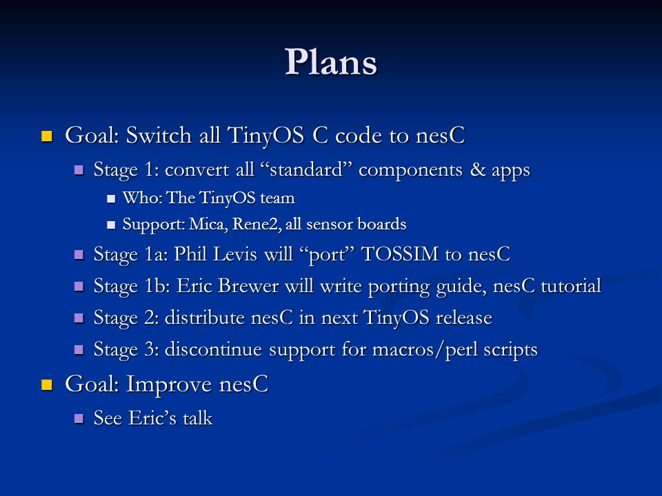 Plans Goal: Switch all TinyOS C code to nesC Goal: Switch all TinyOS C code to nesC Stage 1: convert all standard components & apps Stage 1: convert all standard components & apps Who: The TinyOS team Who: The TinyOS team Support: Mica, Rene2, all sensor boards Support: Mica, Rene2, all sensor boards Stage 1a: Phil Levis will port TOSSIM to nesC Stage 1a: Phil Levis will port TOSSIM to nesC Stage 1b: Eric Brewer will write porting guide, nesC tutorial Stage 1b: Eric Brewer will write porting guide, nesC tutorial Stage 2: distribute nesC in next TinyOS release Stage 2: distribute nesC in next TinyOS release Stage 3: discontinue support for macros/perl scripts Stage 3: discontinue support for macros/perl scripts Goal: Improve nesC Goal: Improve nesC See Eric's talk See Eric's talk