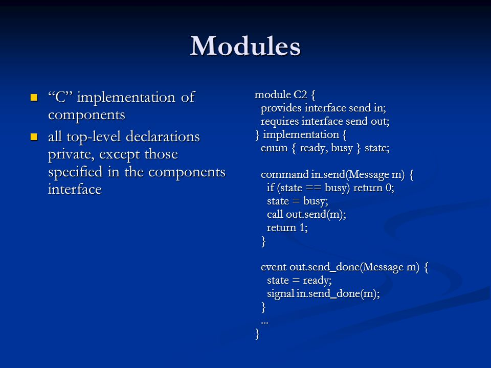 Modules C implementation of components C implementation of components all top-level declarations private, except those specified in the components interface all top-level declarations private, except those specified in the components interface module C2 { provides interface send in; requires interface send out; } implementation { enum { ready, busy } state; command in.send(Message m) { if (state == busy) return 0; state = busy; call out.send(m); return 1; } event out.send_done(Message m) { state = ready; signal in.send_done(m); }...