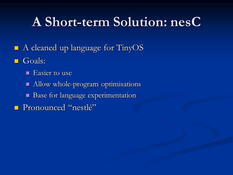 nesC: Easier to Use Nicer syntax Nicer syntax Check errors Check errors Missing connections Missing connections Type errors in connections Type errors in connections Cycles, incorrect directions Cycles, incorrect directions Interfaces: Interfaces: Group related functionality (caller, callee): Group related functionality (caller, callee): sendMsg: sendMsg: users: call send(m), implement sendDone(m) users: call send(m), implement sendDone(m) implementer: implement send(m), call sendDone(m) implementer: implement send(m), call sendDone(m) Concise wiring Concise wiring