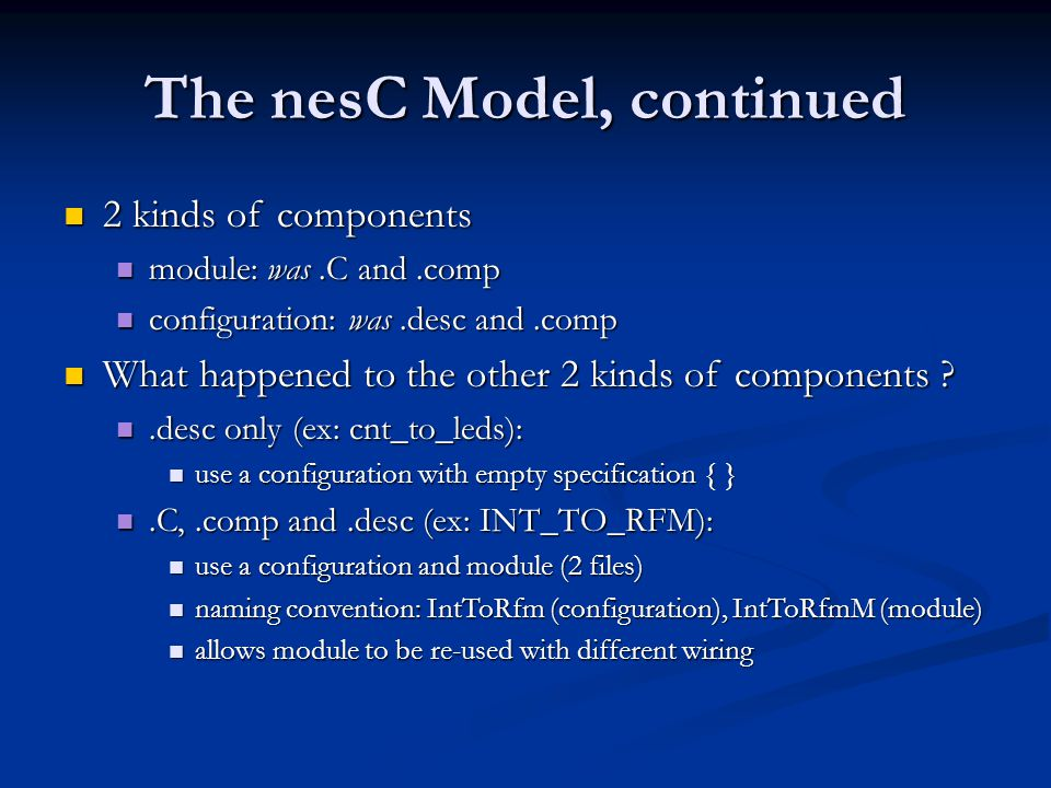 Conclusions nesC much nicer to use than TinyOS nesC much nicer to use than TinyOS No more obscure C compiler warnings/errors No more obscure C compiler warnings/errors No more obscure bugs due to typos No more obscure bugs due to typos No more obscure infinite loops due to wiring restrictions No more obscure infinite loops due to wiring restrictions nesC produces smaller code than TinyOS nesC produces smaller code than TinyOS Prunes unreachable code Prunes unreachable code Inlining across component boundaries Inlining across component boundaries The best is yet to come.