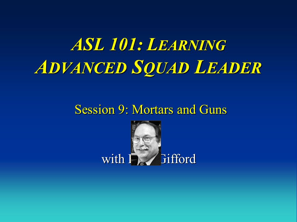 ASL 101: L EARNING A DVANCED S QUAD L EADER Session 9: Mortars and Guns with Russ Gifford