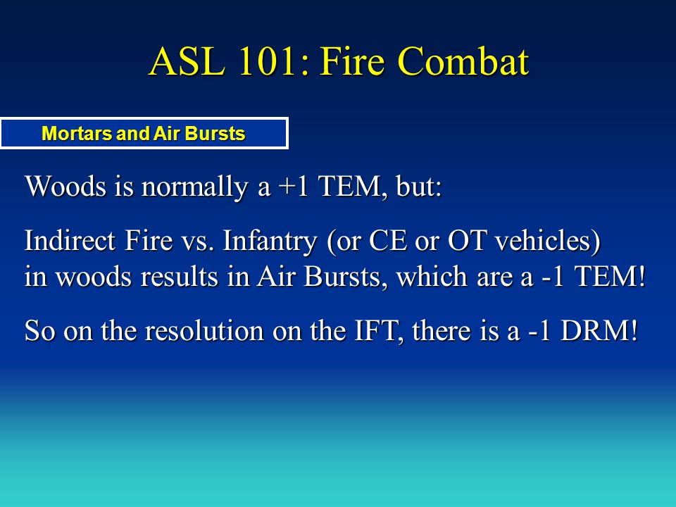 ASL 101: Fire Combat Woods is normally a +1 TEM, but: Indirect Fire vs. Infantry (or CE or OT vehicles) in woods results in Air Bursts, which are a -1