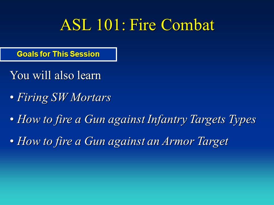 ASL 101: Fire Combat You will also learn Firing SW Mortars Firing SW Mortars How to fire a Gun against Infantry Targets Types How to fire a Gun agains