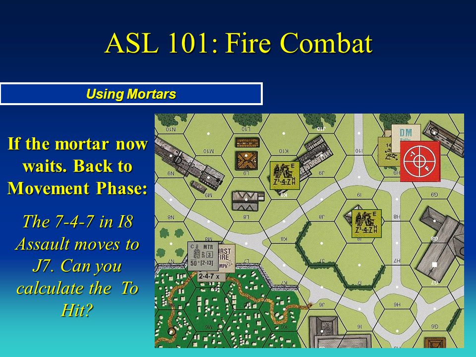 ASL 101: Fire Combat Using Mortars If the mortar now waits. Back to Movement Phase: The 7-4-7 in I8 Assault moves to J7. Can you calculate the To Hit?