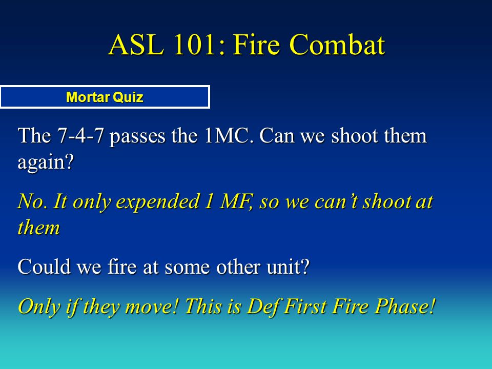 ASL 101: Fire Combat The 7-4-7 passes the 1MC. Can we shoot them again? No. It only expended 1 MF, so we can't shoot at them Could we fire at some oth