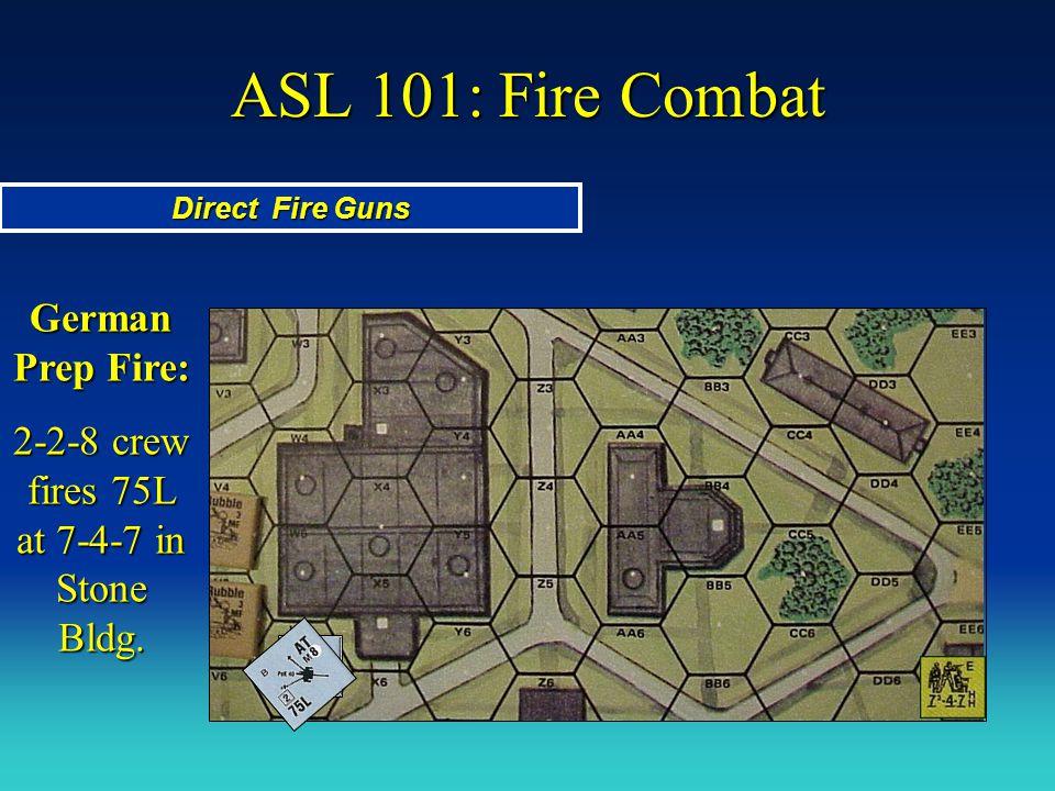 ASL 101: Fire Combat Direct Fire Guns German Prep Fire: 2-2-8 crew fires 75L at 7-4-7 in Stone Bldg.
