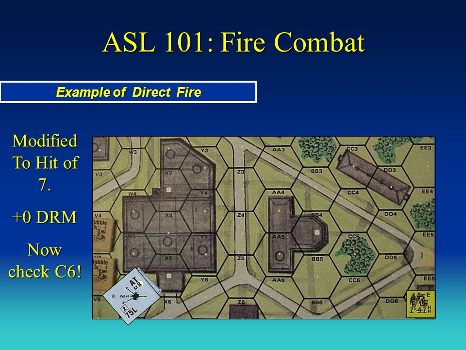 ASL 101: Fire Combat Example of Direct Fire Modified To Hit of 7. +0 DRM Now check C6!