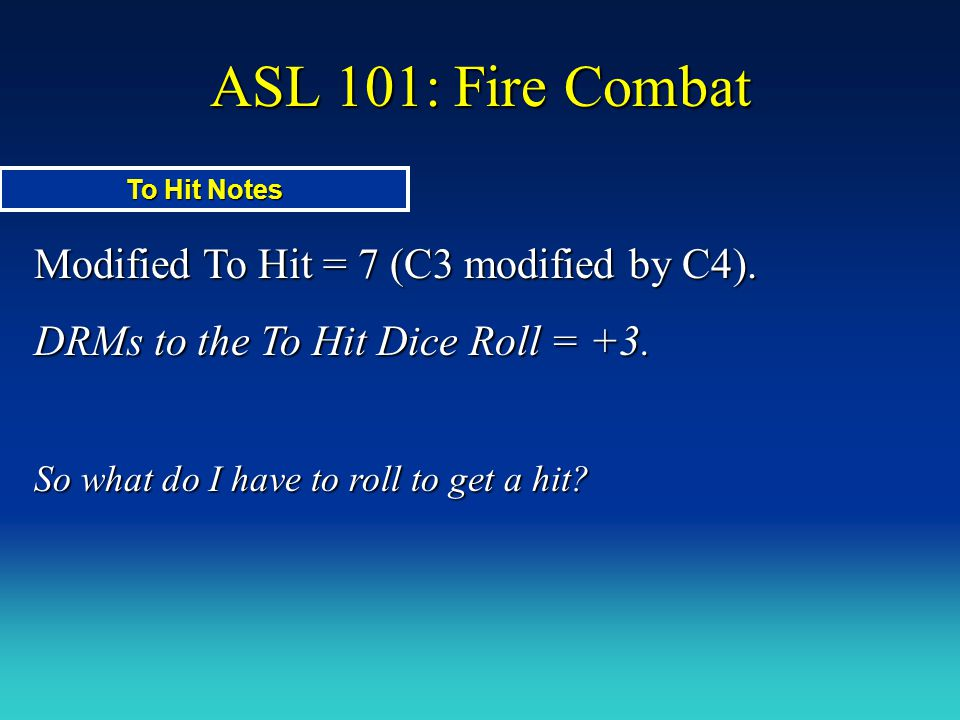 ASL 101: Fire Combat Modified To Hit = 7 (C3 modified by C4). DRMs to the To Hit Dice Roll = +3. So what do I have to roll to get a hit? To Hit Notes