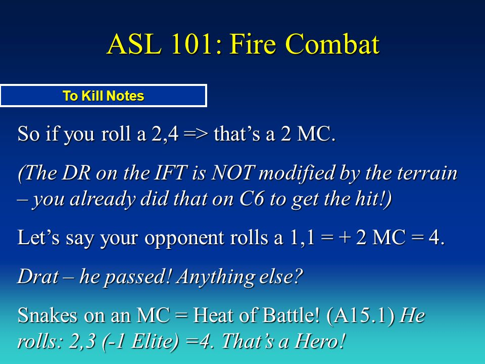 ASL 101: Fire Combat So if you roll a 2,4 => that's a 2 MC. (The DR on the IFT is NOT modified by the terrain – you already did that on C6 to get the