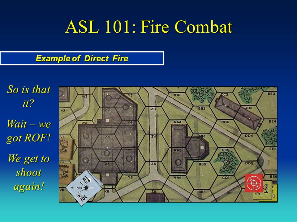 ASL 101: Fire Combat Example of Direct Fire So is that it? Wait – we got ROF! We get to shoot again!