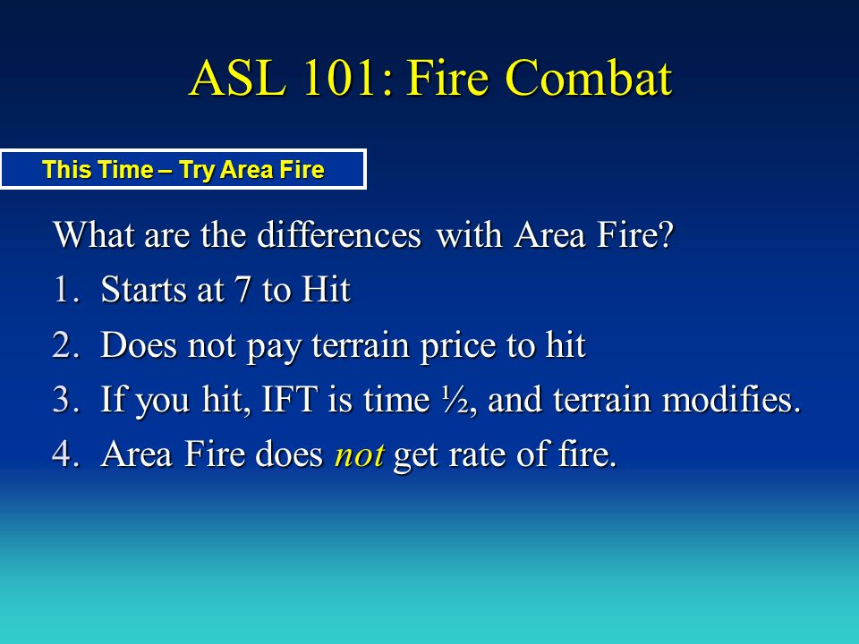 ASL 101: Fire Combat What are the differences with Area Fire? 1.Starts at 7 to Hit 2.Does not pay terrain price to hit 3.If you hit, IFT is time ½, an