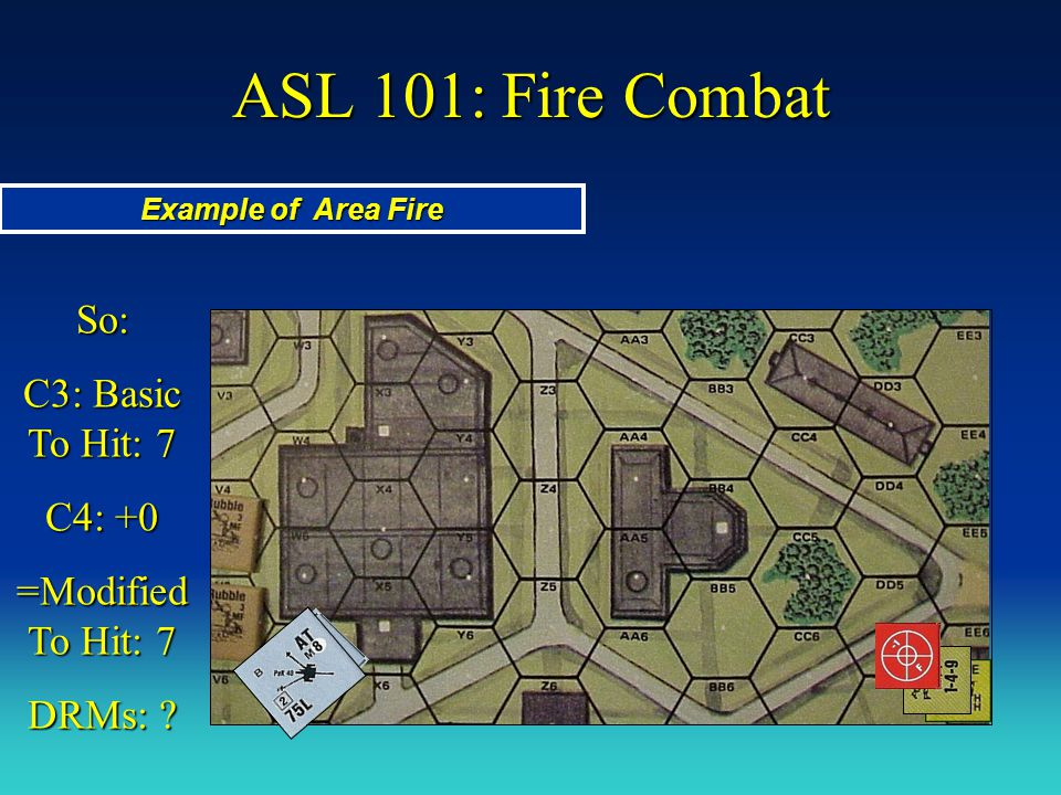 ASL 101: Fire Combat Example of Area Fire So: C3: Basic To Hit: 7 C4: +0 =Modified To Hit: 7 DRMs: ?