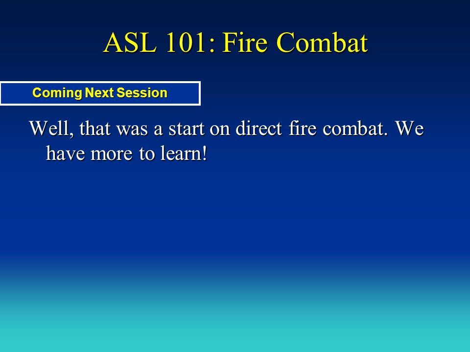 ASL 101: Fire Combat Well, that was a start on direct fire combat. We have more to learn! Coming Next Session