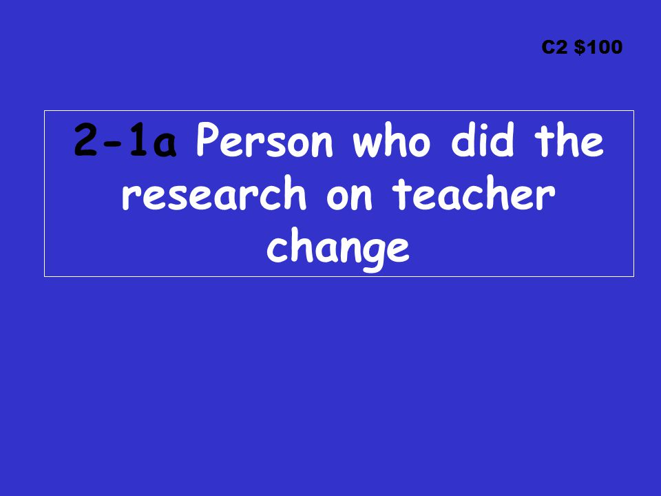 C2 $100 2-1a Person who did the research on teacher change