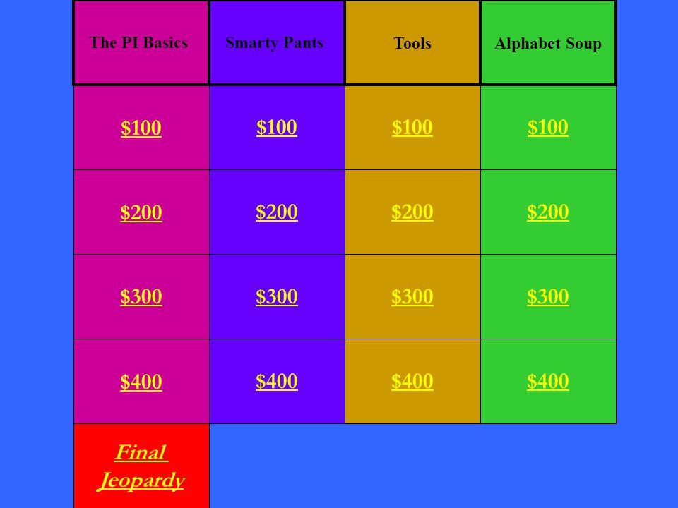 $200 $300 $400 Final Jeopardy $100 $200 $300 $400 $100 $200 $300 $400 $100 $200 $300 $400 $100 ToolsAlphabet Soup The PI BasicsSmarty Pants