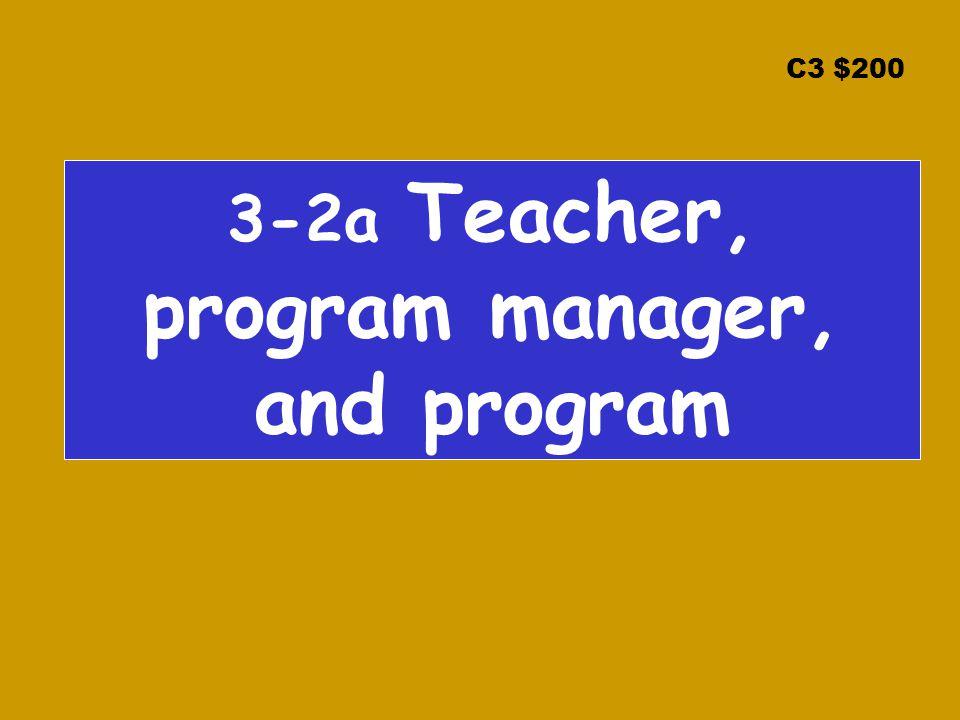 C3 $200 3-2a Teacher, program manager, and program