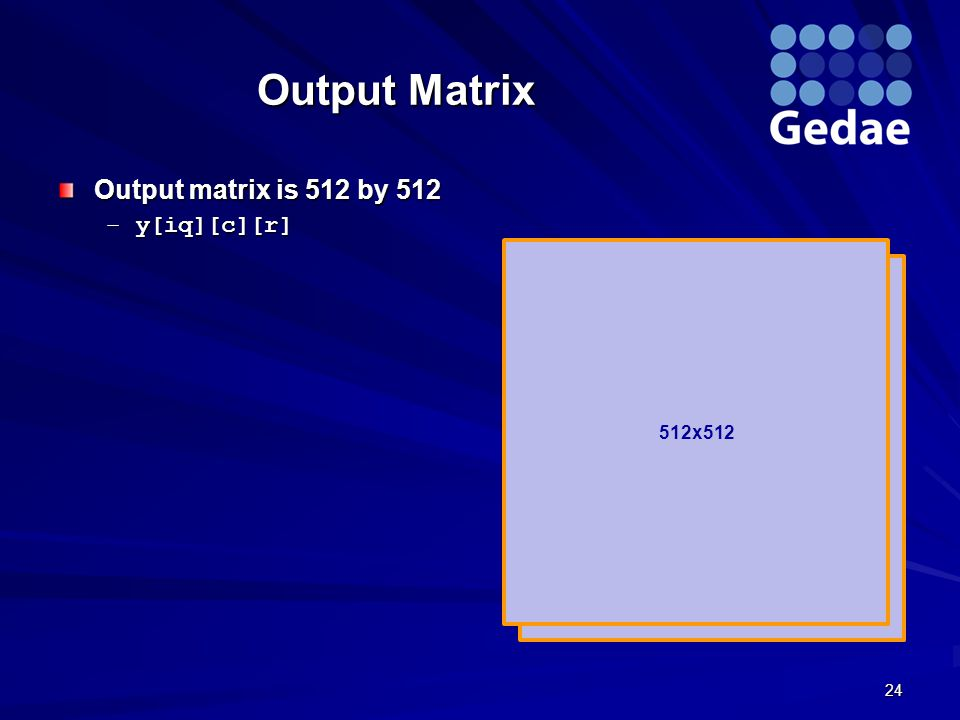 512x512 Output Matrix Output matrix is 512 by 512 –y[iq][c][r] 24 512x512