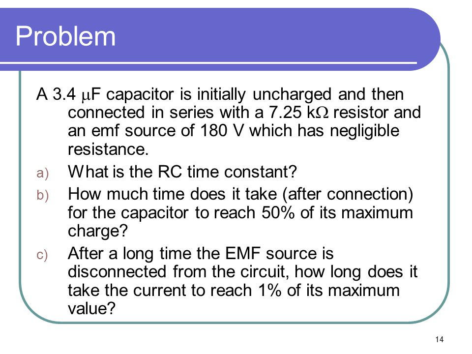 14 Problem A 3.4  F capacitor is initially uncharged and then connected in series with a 7.25 k  resistor and an emf source of 180 V which has negli
