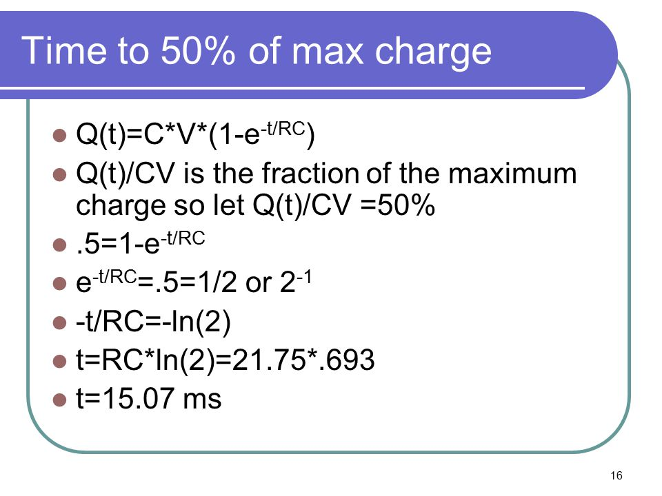16 Time to 50% of max charge Q(t)=C*V*(1-e -t/RC ) Q(t)/CV is the fraction of the maximum charge so let Q(t)/CV =50%.5=1-e -t/RC e -t/RC =.5=1/2 or 2