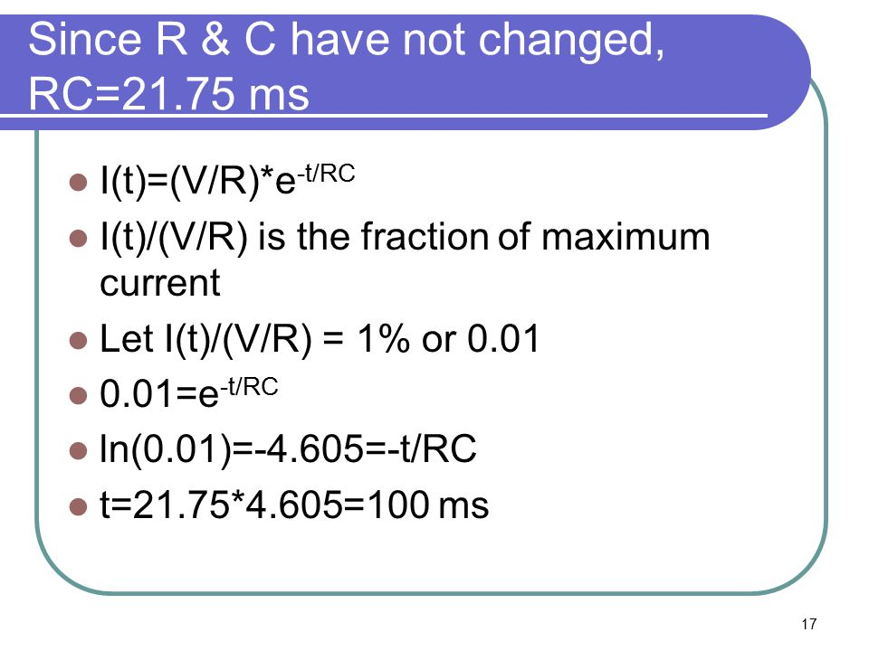 17 Since R & C have not changed, RC=21.75 ms I(t)=(V/R)*e -t/RC I(t)/(V/R) is the fraction of maximum current Let I(t)/(V/R) = 1% or 0.01 0.01=e -t/RC