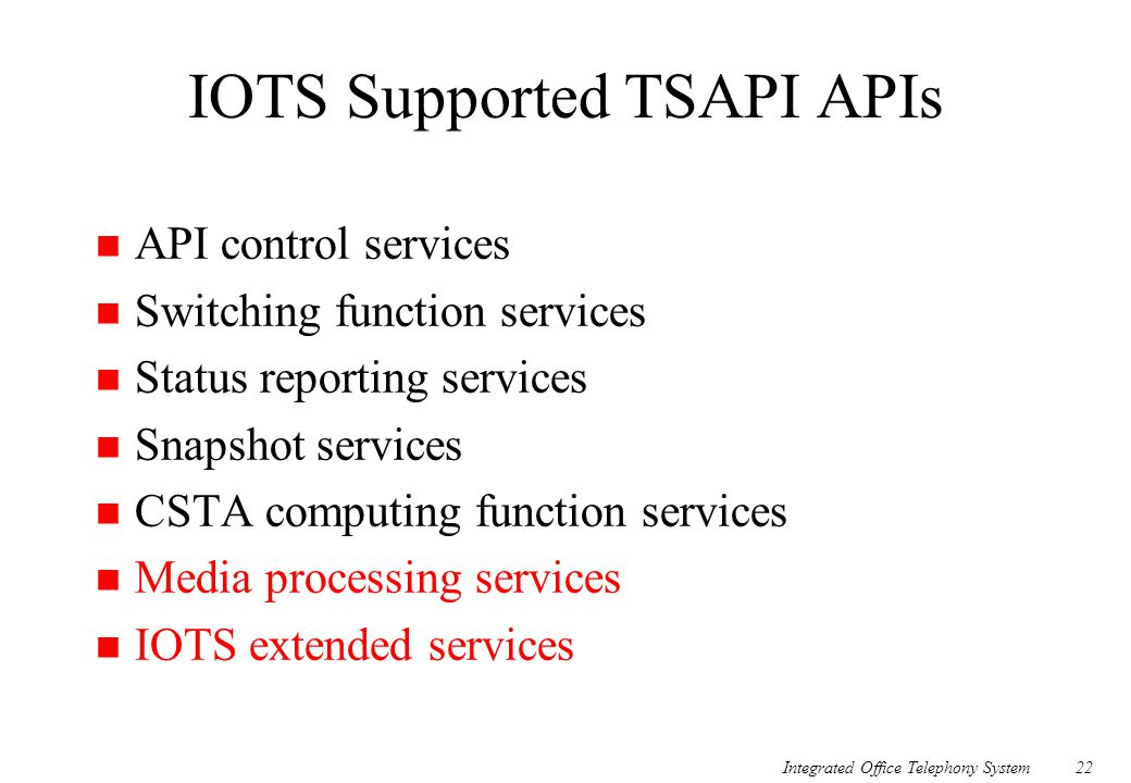 Integrated Office Telephony System22 IOTS Supported TSAPI APIs n API control services n Switching function services n Status reporting services n Snap
