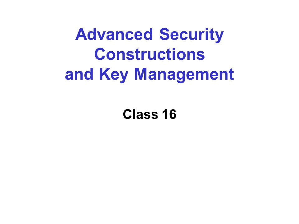 Advanced Security Constructions and Key Management Class 16