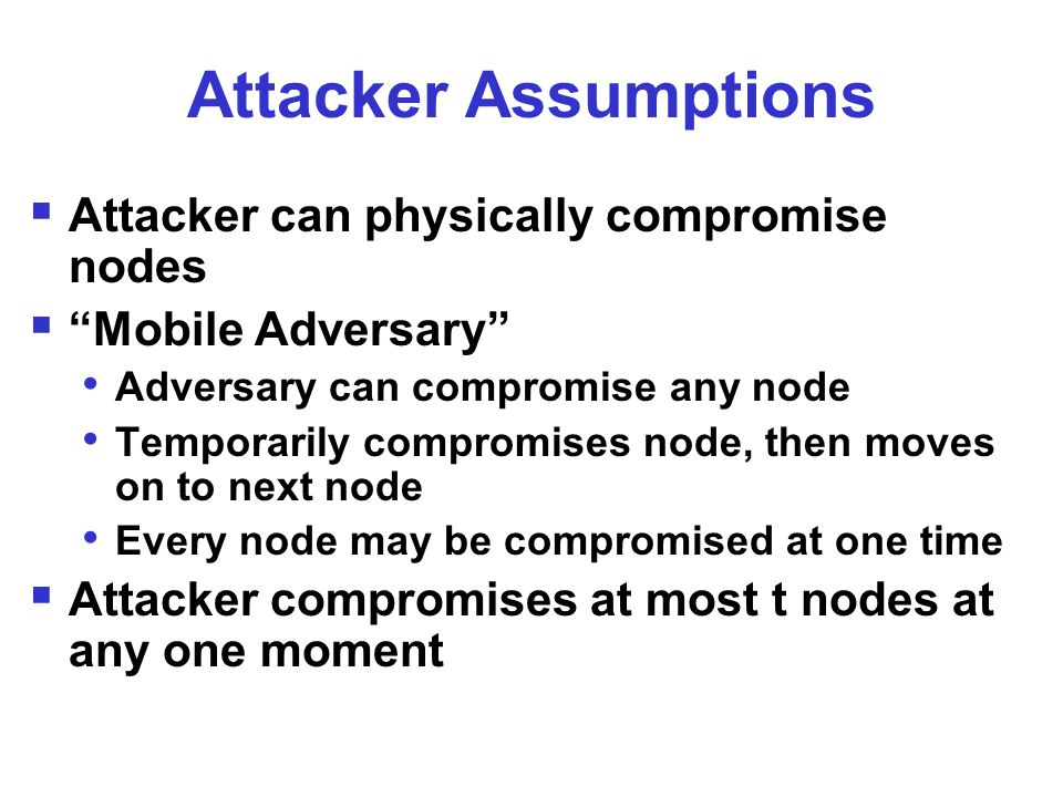 Attacker Assumptions  Attacker can physically compromise nodes  Mobile Adversary Adversary can compromise any node Temporarily compromises node, then moves on to next node Every node may be compromised at one time  Attacker compromises at most t nodes at any one moment