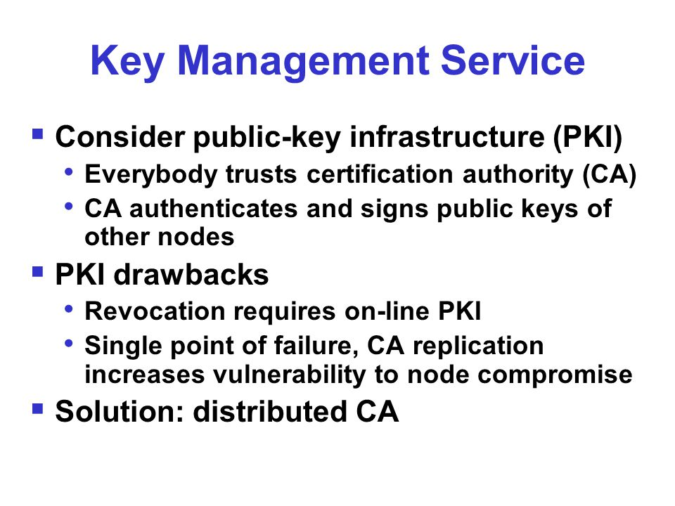 Key Management Service  Consider public-key infrastructure (PKI) Everybody trusts certification authority (CA) CA authenticates and signs public keys of other nodes  PKI drawbacks Revocation requires on-line PKI Single point of failure, CA replication increases vulnerability to node compromise  Solution: distributed CA