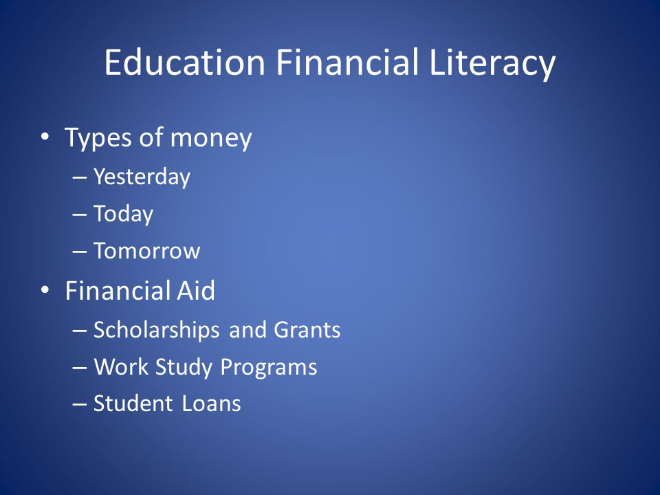 Education Financial Literacy Types of money – Yesterday – Today – Tomorrow Financial Aid – Scholarships and Grants – Work Study Programs – Student Loans