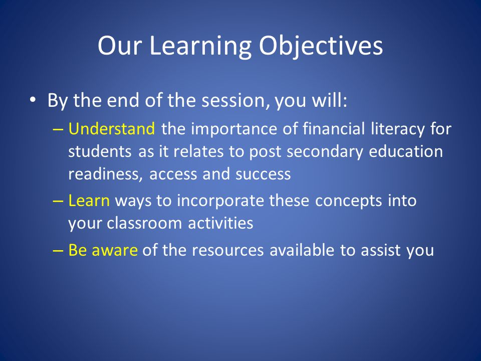 Our Learning Objectives By the end of the session, you will: – Understand the importance of financial literacy for students as it relates to post secondary education readiness, access and success – Learn ways to incorporate these concepts into your classroom activities – Be aware of the resources available to assist you