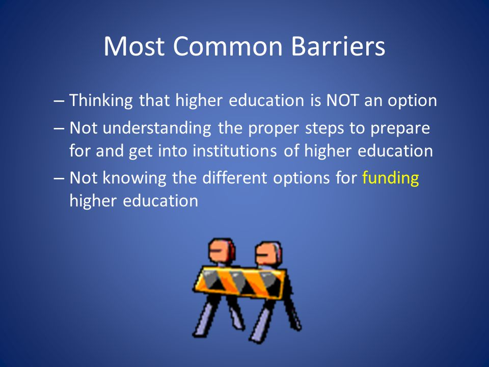 Most Common Barriers – Thinking that higher education is NOT an option – Not understanding the proper steps to prepare for and get into institutions of higher education – Not knowing the different options for funding higher education