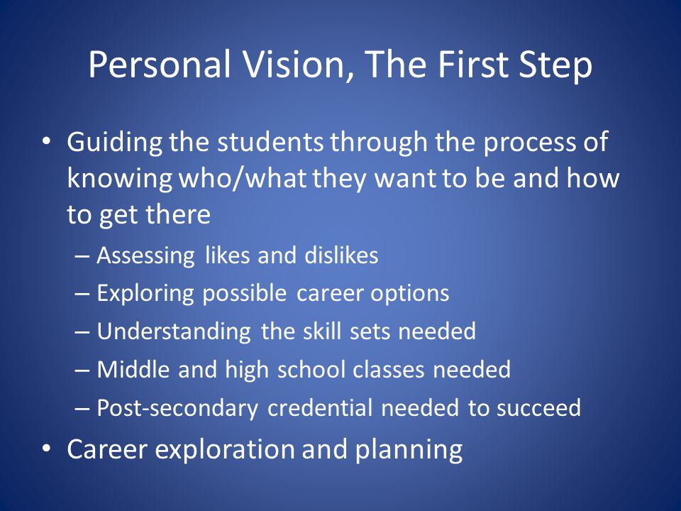 Personal Vision, The First Step Guiding the students through the process of knowing who/what they want to be and how to get there – Assessing likes and dislikes – Exploring possible career options – Understanding the skill sets needed – Middle and high school classes needed – Post-secondary credential needed to succeed Career exploration and planning