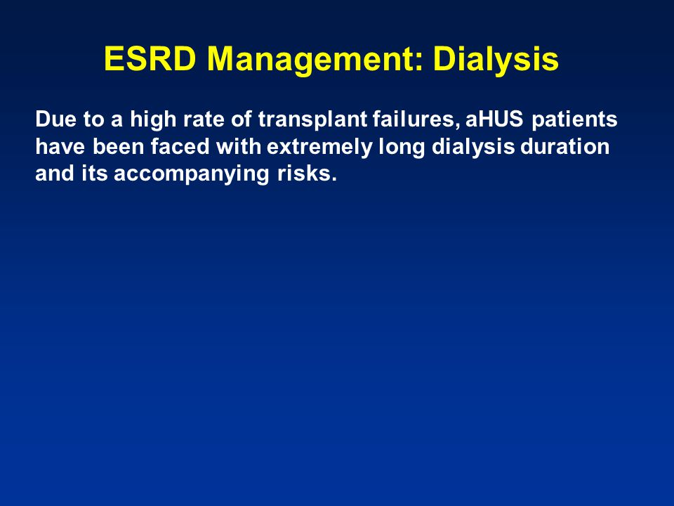 ESRD Management: Dialysis Due to a high rate of transplant failures, aHUS patients have been faced with extremely long dialysis duration and its accompanying risks.