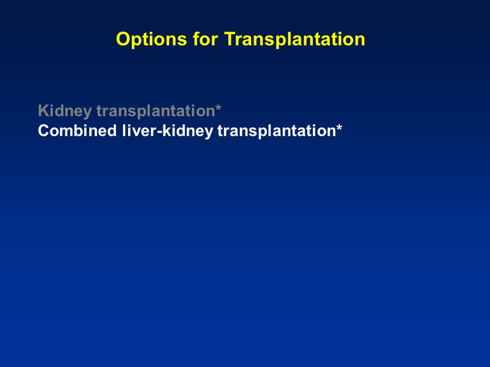 Options for Transplantation Kidney transplantation* Combined liver-kidney transplantation*