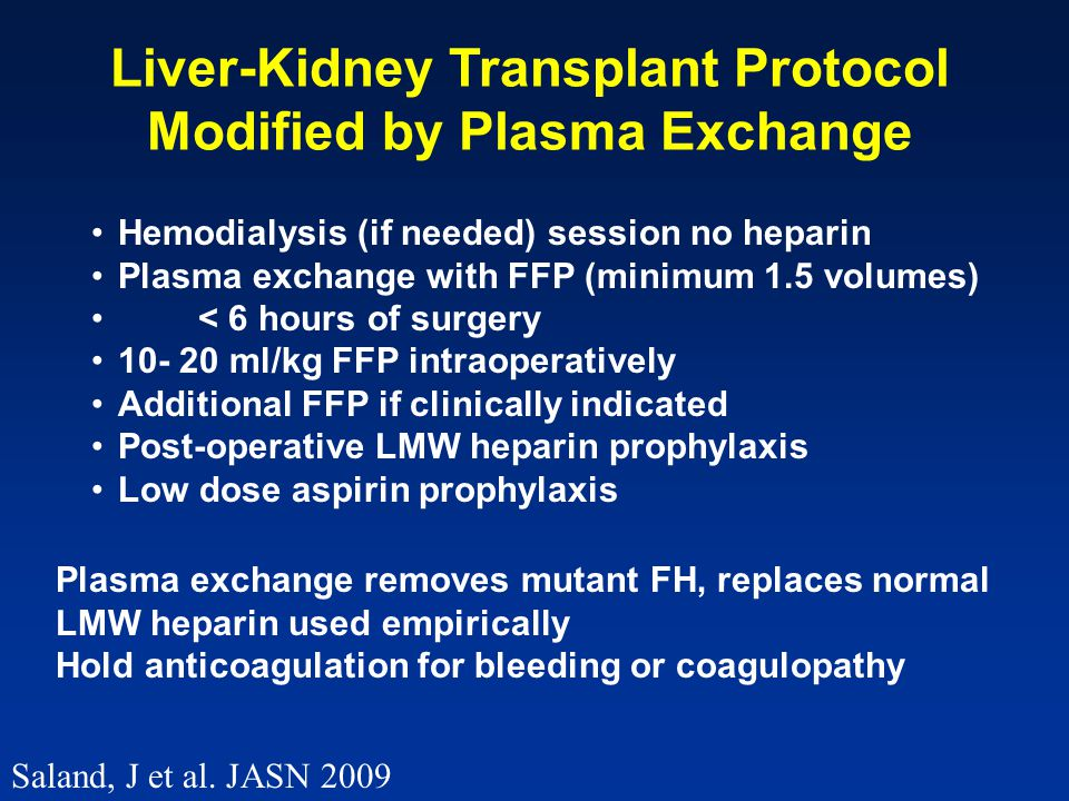 Hemodialysis (if needed) session no heparin Plasma exchange with FFP (minimum 1.5 volumes) < 6 hours of surgery 10- 20 ml/kg FFP intraoperatively Additional FFP if clinically indicated Post-operative LMW heparin prophylaxis Low dose aspirin prophylaxis Liver-Kidney Transplant Protocol Modified by Plasma Exchange Plasma exchange removes mutant FH, replaces normal LMW heparin used empirically Hold anticoagulation for bleeding or coagulopathy Saland, J et al.