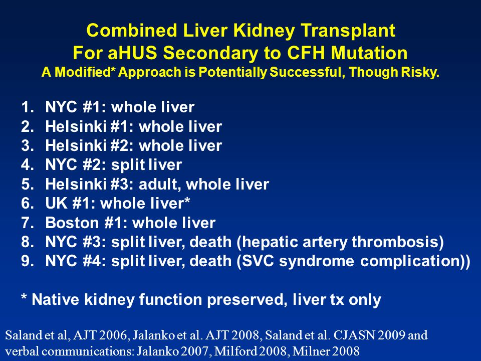 1.NYC #1: whole liver 2.Helsinki #1: whole liver 3.Helsinki #2: whole liver 4.NYC #2: split liver 5.Helsinki #3: adult, whole liver 6.UK #1: whole liver* 7.Boston #1: whole liver 8.NYC #3: split liver, death (hepatic artery thrombosis) 9.NYC #4: split liver, death (SVC syndrome complication)) * Native kidney function preserved, liver tx only Saland et al, AJT 2006, Jalanko et al.