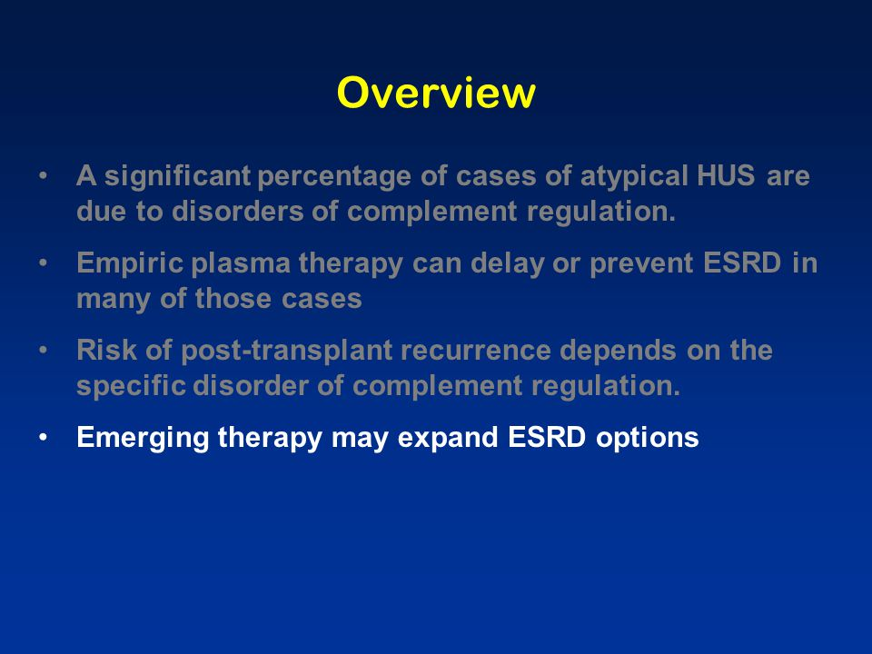 ESRD Management: Dialysis aHUS is generally quiescent during ESRD Rare findings reported during dialysis: Angioedema, complement activation (hemodialysis) Hemolysis / thrombocytopenia Subclinical hepatic (or other organ) involvement Jalanko, et al.