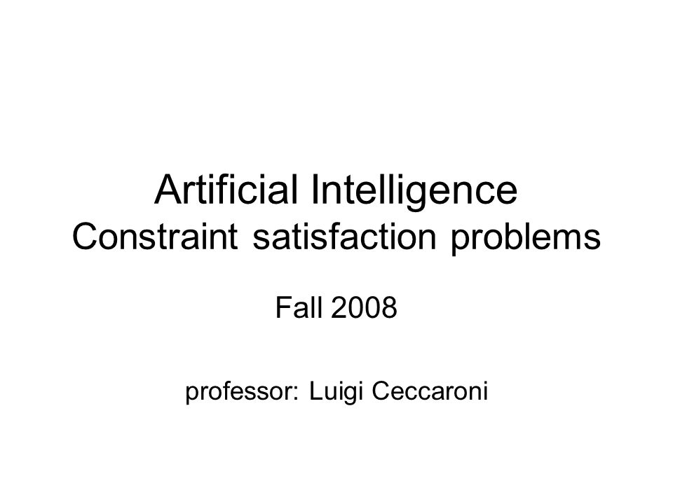 Artificial Intelligence Constraint satisfaction problems Fall 2008 professor: Luigi Ceccaroni
