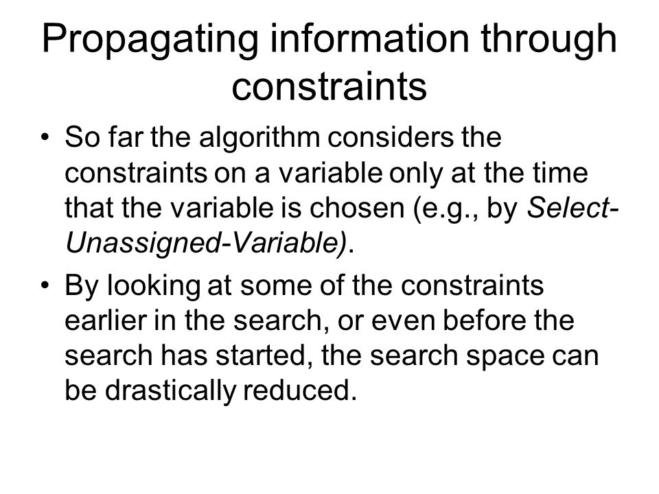 Propagating information through constraints So far the algorithm considers the constraints on a variable only at the time that the variable is chosen (e.g., by Select- Unassigned-Variable).