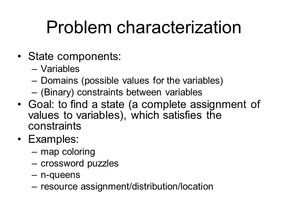 Problem characterization State components: –Variables –Domains (possible values for the variables) –(Binary) constraints between variables Goal: to find a state (a complete assignment of values to variables), which satisfies the constraints Examples: –map coloring –crossword puzzles –n-queens –resource assignment/distribution/location